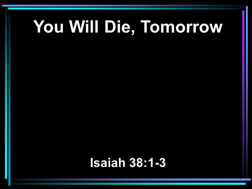 You Will Die, Tomorrow Isaiah 38:1-3