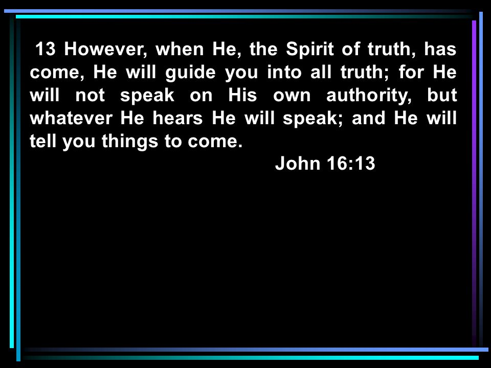 13 However, when He, the Spirit of truth, has come, He will guide you into all truth; for He will not speak on His own authority, but whatever He hears He will speak; and He will tell you things to come.