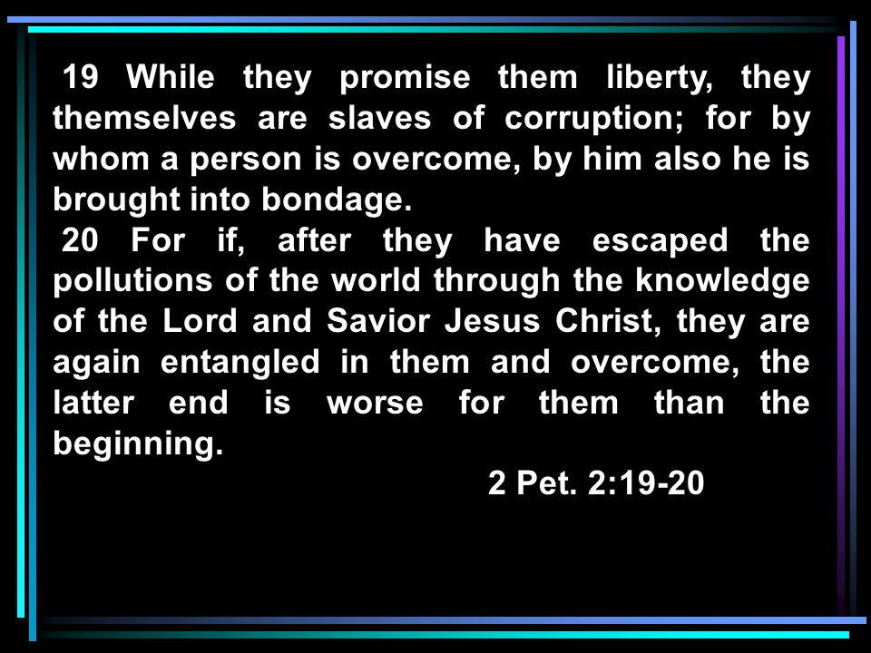 19 While they promise them liberty, they themselves are slaves of corruption; for by whom a person is overcome, by him also he is brought into bondage.