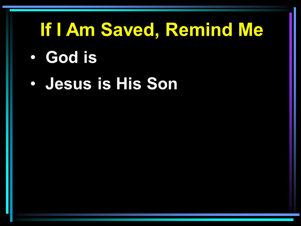 If I Am Saved, Remind Me God is Jesus is His Son