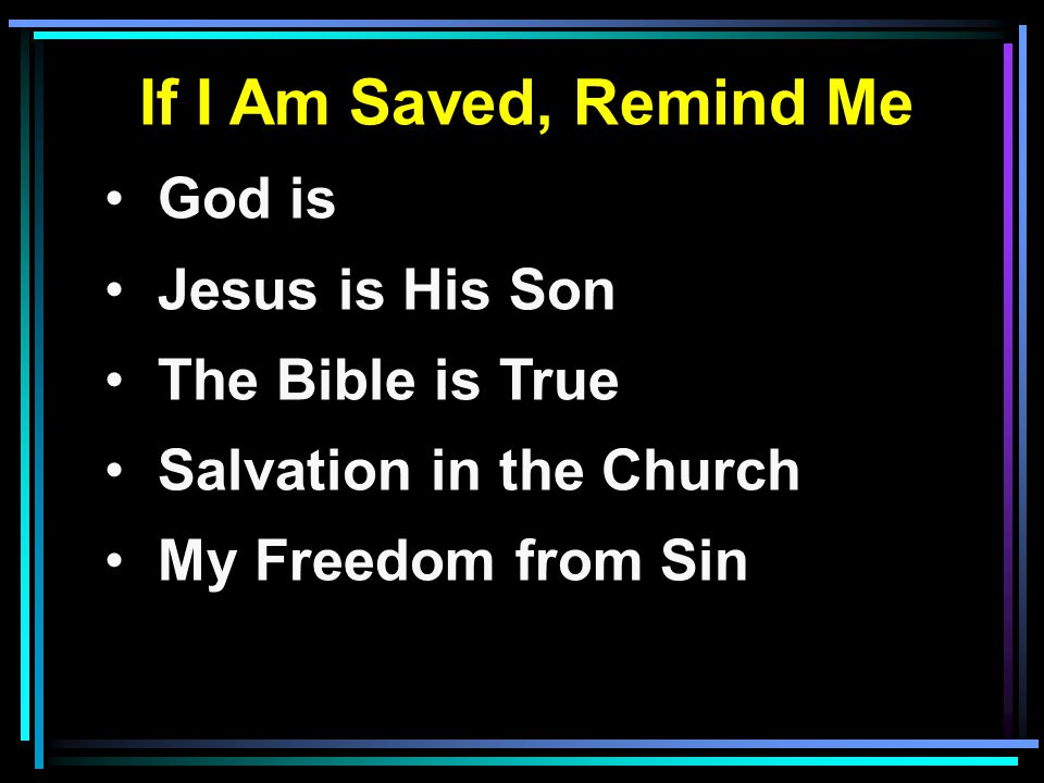 If I Am Saved, Remind Me God is Jesus is His Son The Bible is True