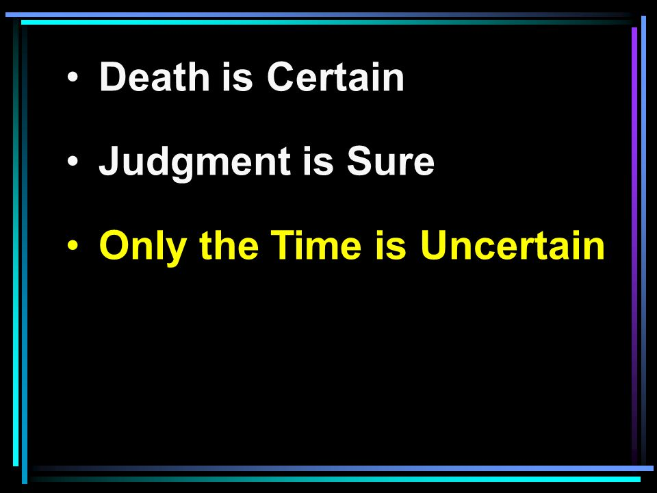 Death is Certain Judgment is Sure Only the Time is Uncertain
