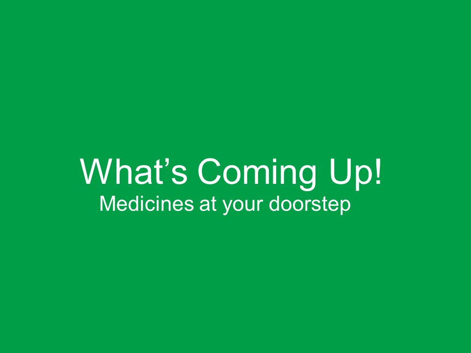 What's Coming Up! Medicines at your doorstep