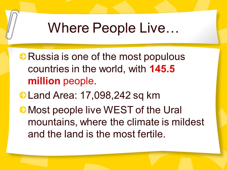 Where People Live… Russia is one of the most populous countries in the world, with million people.