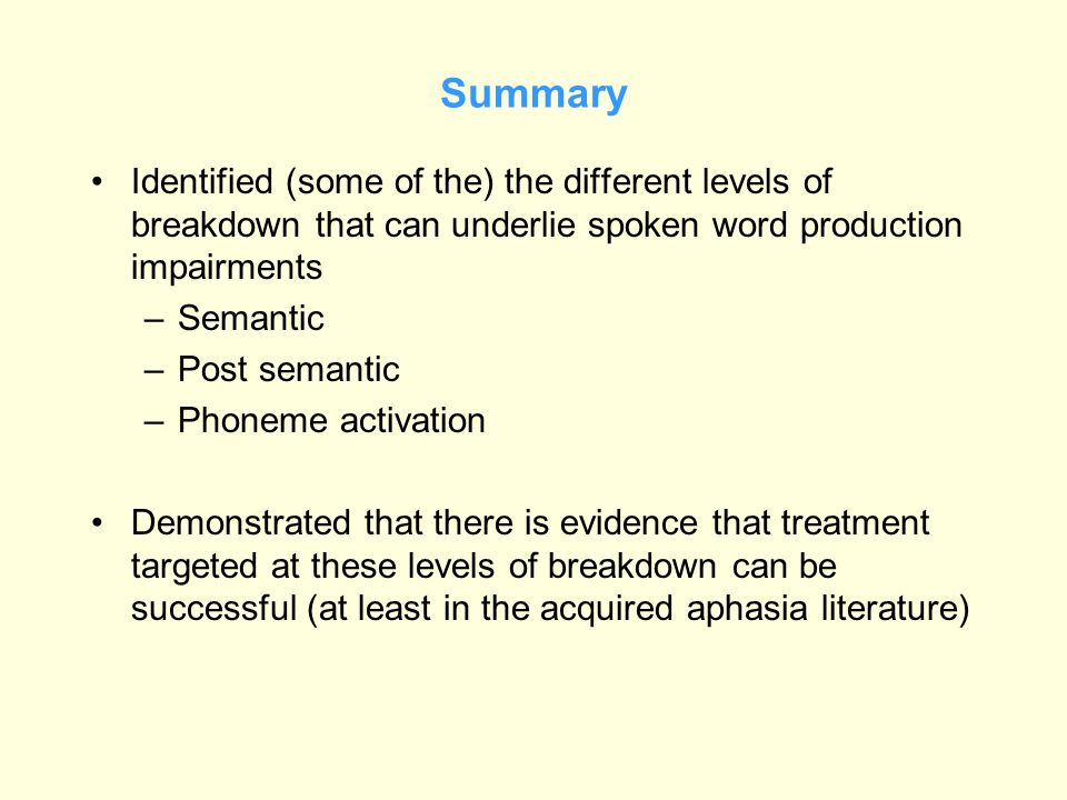 Summary Identified (some of the) the different levels of breakdown that can underlie spoken word production impairments.