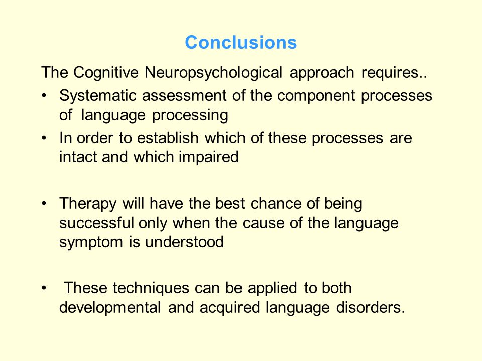 Conclusions The Cognitive Neuropsychological approach requires..