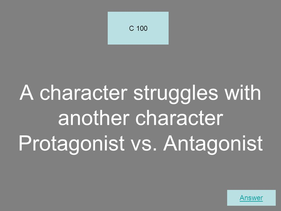 C 100 A character struggles with another character Protagonist vs. Antagonist Answer