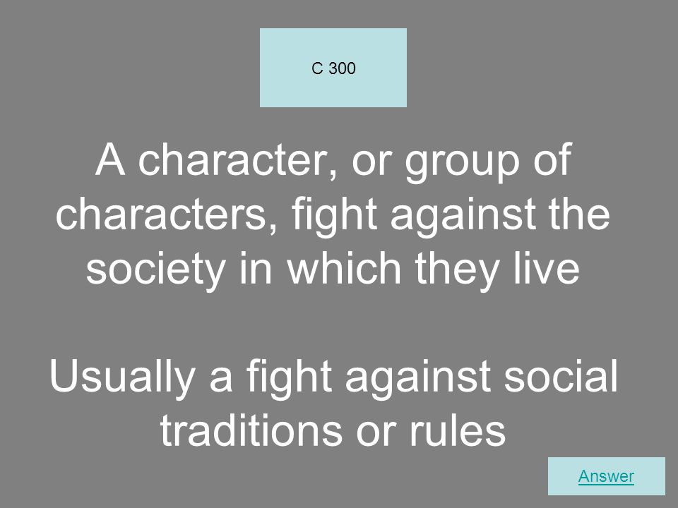 C 300 A character, or group of characters, fight against the society in which they live Usually a fight against social traditions or rules.