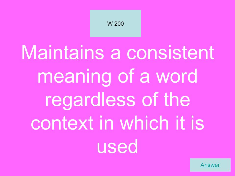 W 200 Maintains a consistent meaning of a word regardless of the context in which it is used Answer