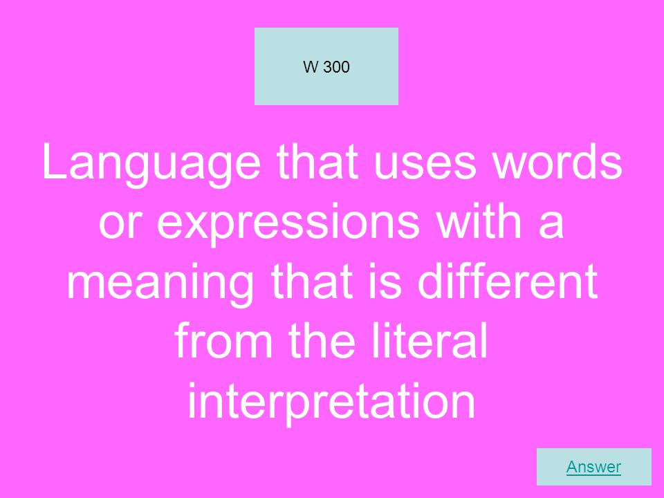 W 300 Language that uses words or expressions with a meaning that is different from the literal interpretation.