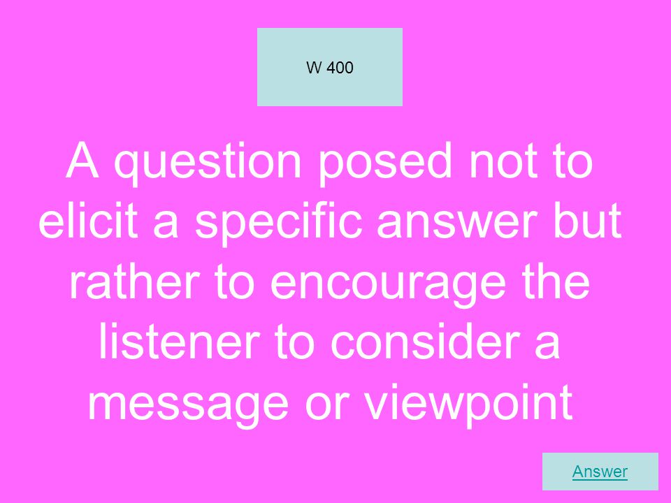 W 400 A question posed not to elicit a specific answer but rather to encourage the listener to consider a message or viewpoint.