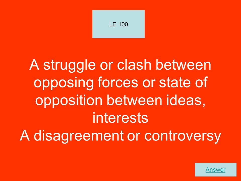 LE 100 A struggle or clash between opposing forces or state of opposition between ideas, interests A disagreement or controversy.
