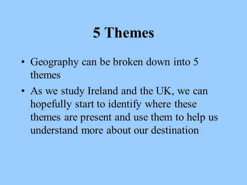 5 Themes Geography can be broken down into 5 themes