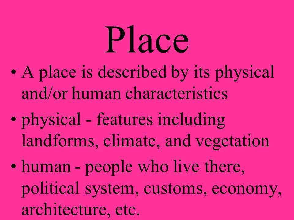 Place A place is described by its physical and/or human characteristics. physical - features including landforms, climate, and vegetation.
