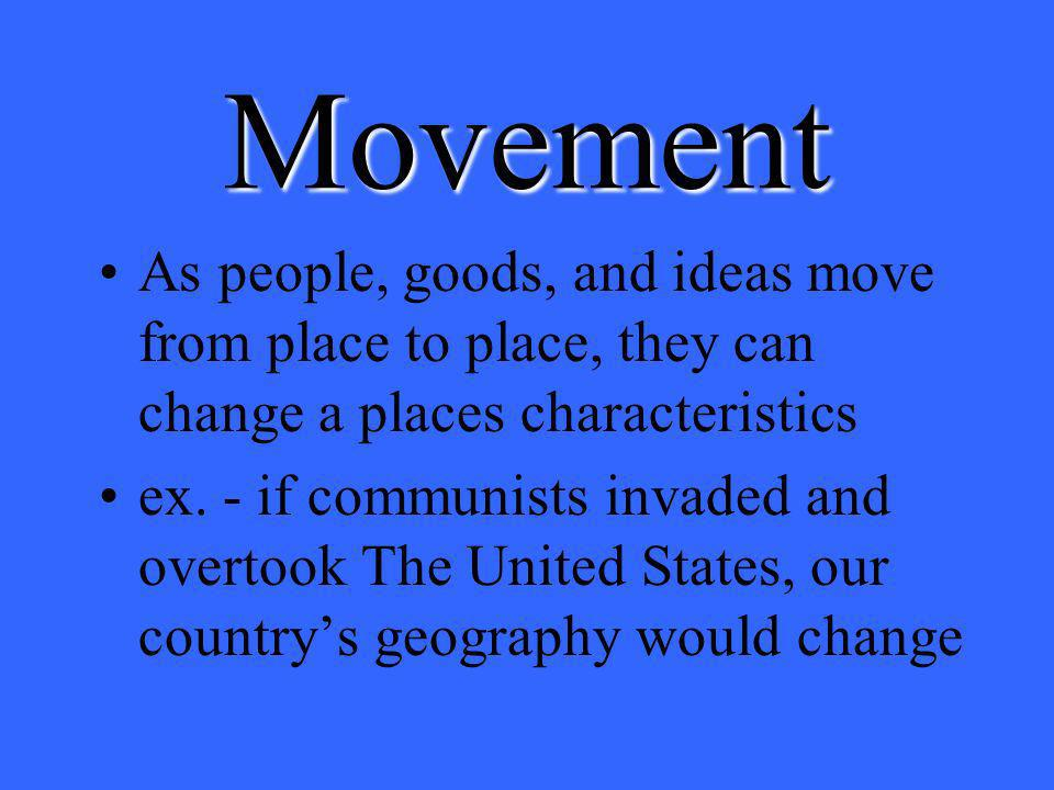 Movement As people, goods, and ideas move from place to place, they can change a places characteristics.