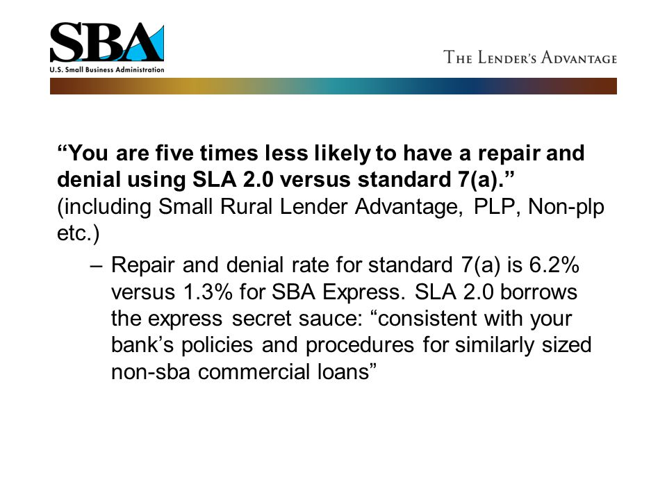 You are five times less likely to have a repair and denial using SLA 2.0 versus standard 7(a). (including Small Rural Lender Advantage, PLP, Non-plp etc.)