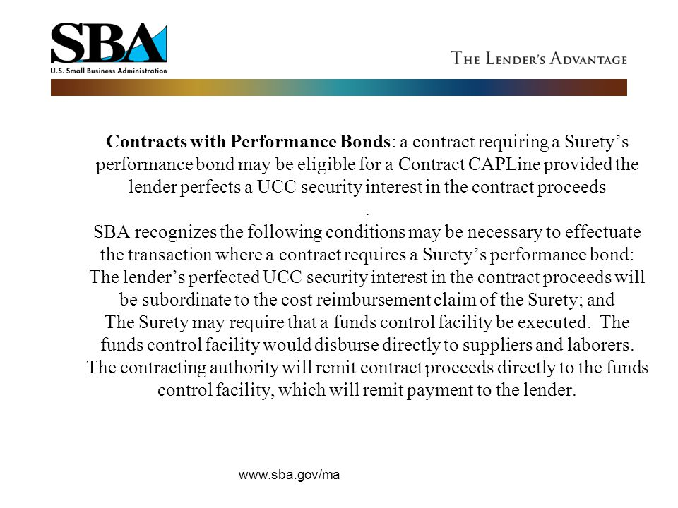 Contracts with Performance Bonds: a contract requiring a Surety's performance bond may be eligible for a Contract CAPLine provided the lender perfects a UCC security interest in the contract proceeds . SBA recognizes the following conditions may be necessary to effectuate the transaction where a contract requires a Surety's performance bond: The lender's perfected UCC security interest in the contract proceeds will be subordinate to the cost reimbursement claim of the Surety; and The Surety may require that a funds control facility be executed. The funds control facility would disburse directly to suppliers and laborers. The contracting authority will remit contract proceeds directly to the funds control facility, which will remit payment to the lender.