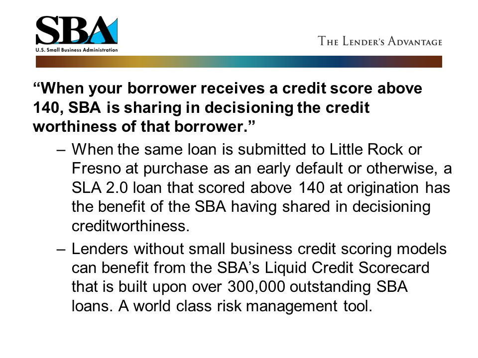 When your borrower receives a credit score above 140, SBA is sharing in decisioning the credit worthiness of that borrower.