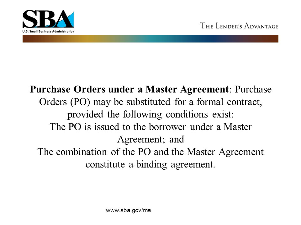 Purchase Orders under a Master Agreement: Purchase Orders (PO) may be substituted for a formal contract, provided the following conditions exist: The PO is issued to the borrower under a Master Agreement; and The combination of the PO and the Master Agreement constitute a binding agreement.