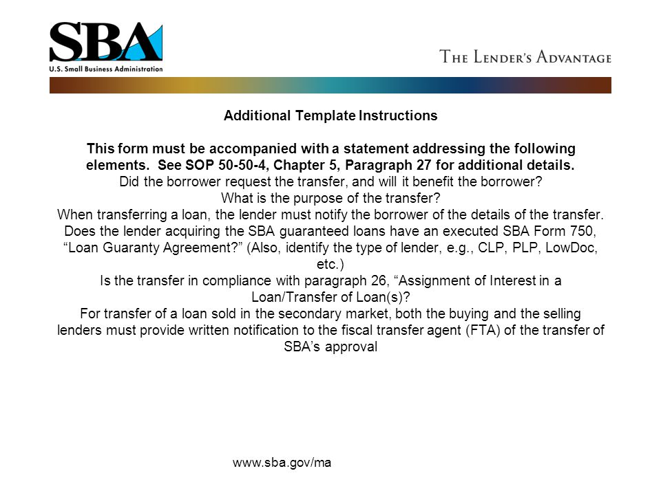 Additional Template Instructions This form must be accompanied with a statement addressing the following elements. See SOP 50-50-4, Chapter 5, Paragraph 27 for additional details. Did the borrower request the transfer, and will it benefit the borrower What is the purpose of the transfer When transferring a loan, the lender must notify the borrower of the details of the transfer. Does the lender acquiring the SBA guaranteed loans have an executed SBA Form 750, Loan Guaranty Agreement (Also, identify the type of lender, e.g., CLP, PLP, LowDoc, etc.) Is the transfer in compliance with paragraph 26, Assignment of Interest in a Loan/Transfer of Loan(s) For transfer of a loan sold in the secondary market, both the buying and the selling lenders must provide written notification to the fiscal transfer agent (FTA) of the transfer of SBA's approval