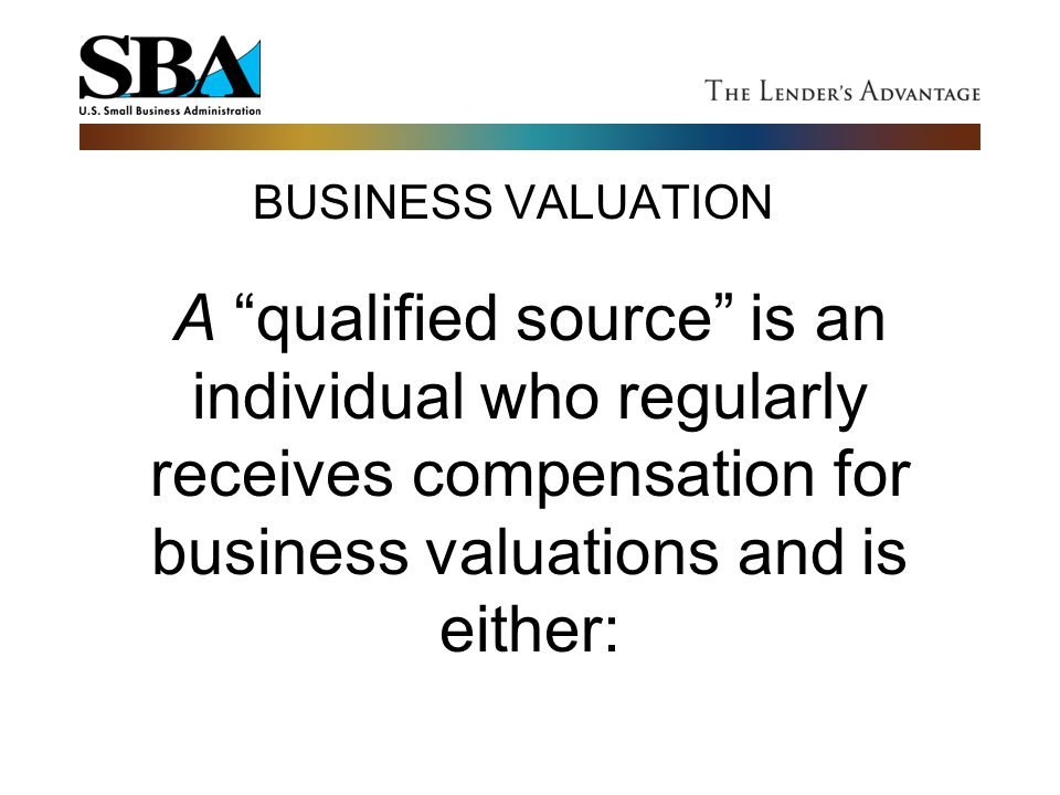 BUSINESS VALUATION A qualified source is an individual who regularly receives compensation for business valuations and is either: