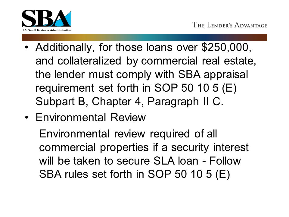 Additionally, for those loans over $250,000, and collateralized by commercial real estate, the lender must comply with SBA appraisal requirement set forth in SOP 50 10 5 (E) Subpart B, Chapter 4, Paragraph II C.