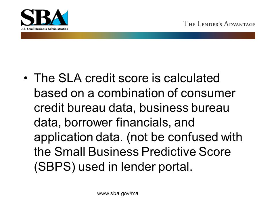 The SLA credit score is calculated based on a combination of consumer credit bureau data, business bureau data, borrower financials, and application data. (not be confused with the Small Business Predictive Score (SBPS) used in lender portal.
