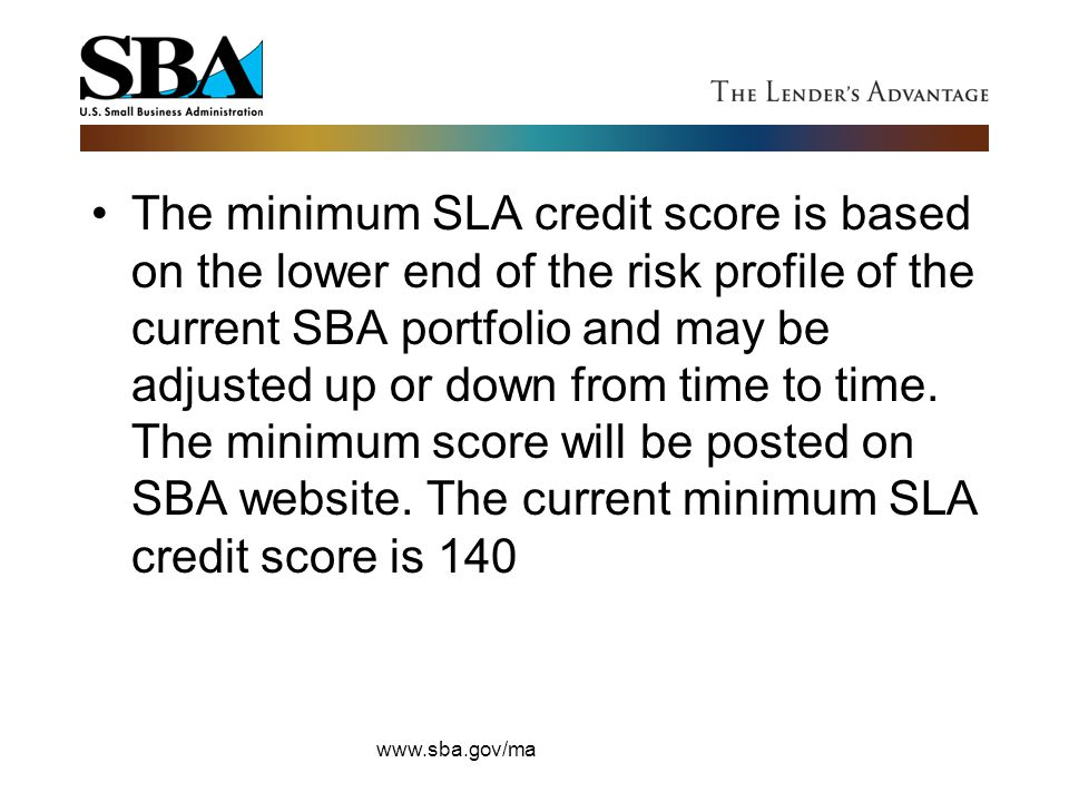 The minimum SLA credit score is based on the lower end of the risk profile of the current SBA portfolio and may be adjusted up or down from time to time. The minimum score will be posted on SBA website. The current minimum SLA credit score is 140