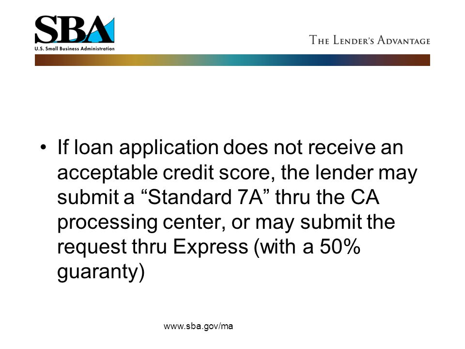 If loan application does not receive an acceptable credit score, the lender may submit a Standard 7A thru the CA processing center, or may submit the request thru Express (with a 50% guaranty)