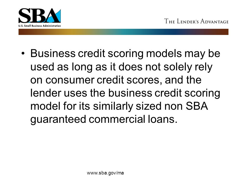 Business credit scoring models may be used as long as it does not solely rely on consumer credit scores, and the lender uses the business credit scoring model for its similarly sized non SBA guaranteed commercial loans.