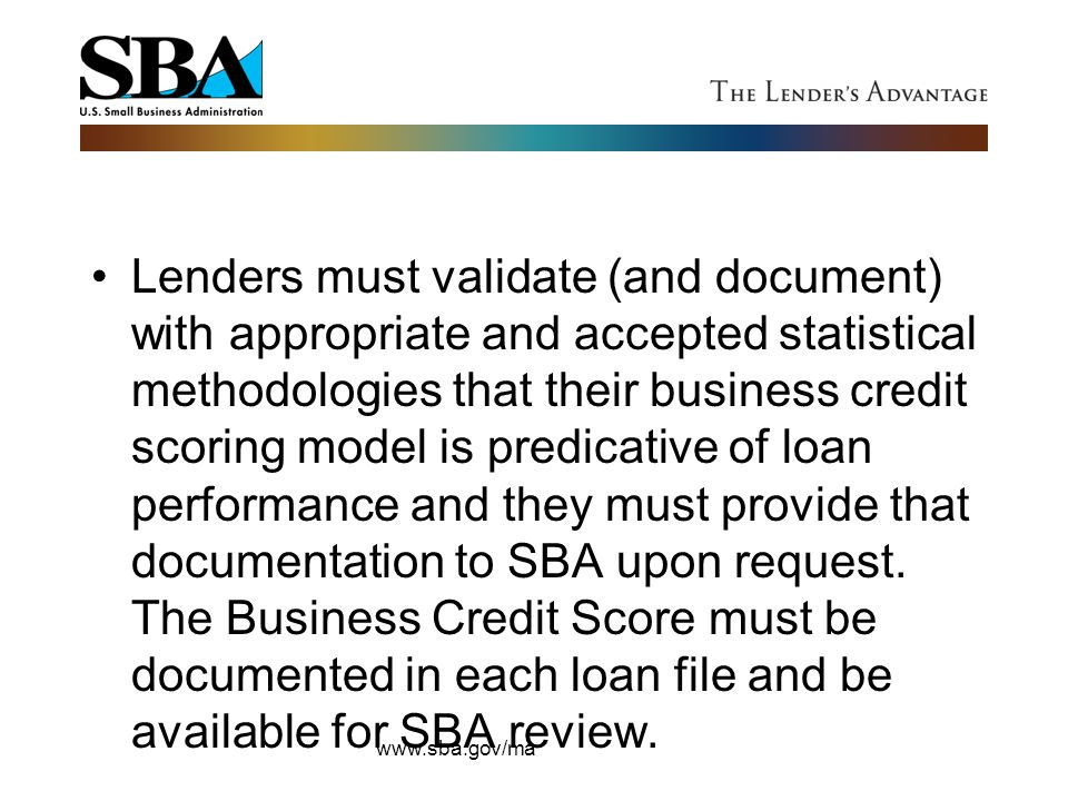 Lenders must validate (and document) with appropriate and accepted statistical methodologies that their business credit scoring model is predicative of loan performance and they must provide that documentation to SBA upon request. The Business Credit Score must be documented in each loan file and be available for SBA review.