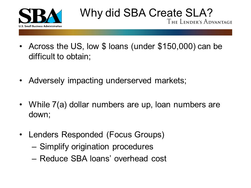 Why did SBA Create SLA Across the US, low $ loans (under $150,000) can be difficult to obtain; Adversely impacting underserved markets;