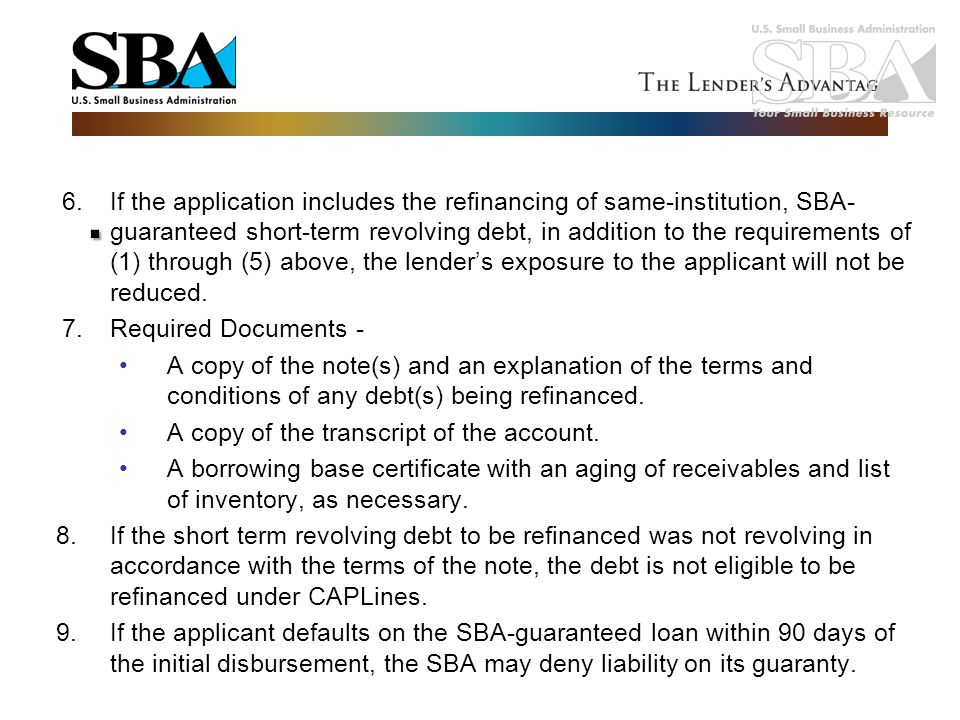 If the application includes the refinancing of same-institution, SBA-guaranteed short-term revolving debt, in addition to the requirements of (1) through (5) above, the lender's exposure to the applicant will not be reduced.