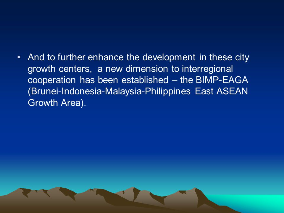 And to further enhance the development in these city growth centers, a new dimension to interregional cooperation has been established – the BIMP-EAGA (Brunei-Indonesia-Malaysia-Philippines East ASEAN Growth Area).