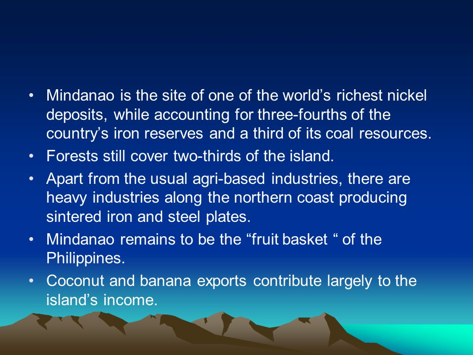 Mindanao is the site of one of the world's richest nickel deposits, while accounting for three-fourths of the country's iron reserves and a third of its coal resources.