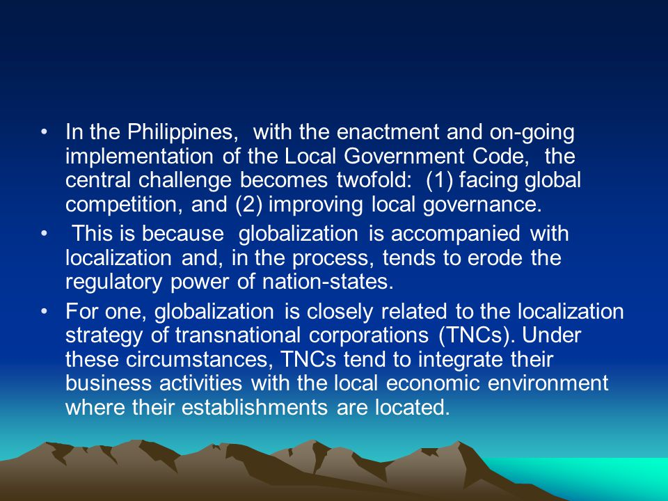 In the Philippines, with the enactment and on-going implementation of the Local Government Code, the central challenge becomes twofold: (1) facing global competition, and (2) improving local governance.