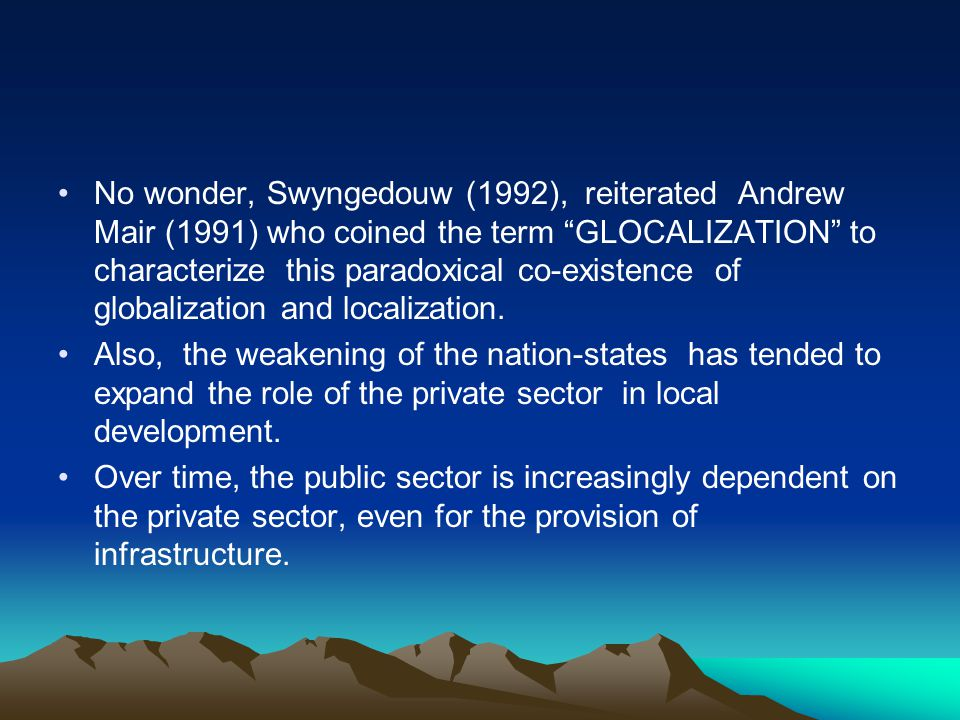 No wonder, Swyngedouw (1992), reiterated Andrew Mair (1991) who coined the term GLOCALIZATION to characterize this paradoxical co-existence of globalization and localization.