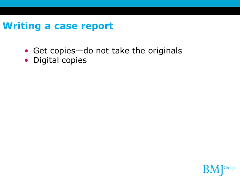 Writing a case report Get copies—do not take the originals