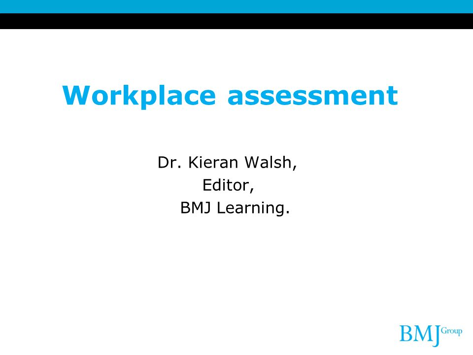 Workplace assessment Dr. Kieran Walsh, Editor, BMJ Learning. 2