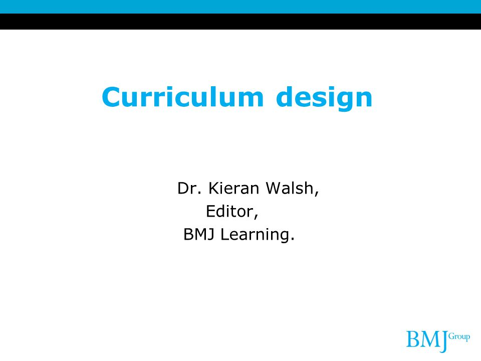 Curriculum design Dr. Kieran Walsh, Editor, BMJ Learning. 2