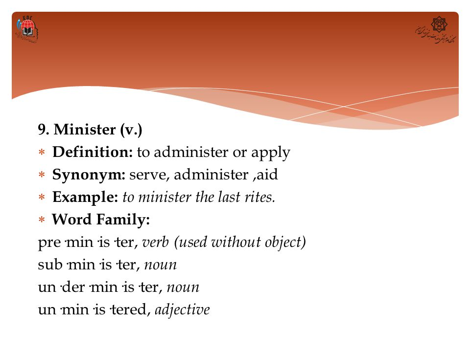 9. Minister (v.) Definition: to administer or apply. Synonym: serve, administer ,aid. Example: to minister the last rites.