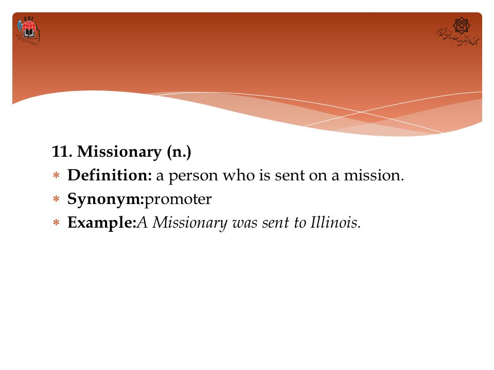 11. Missionary (n.) Definition: a person who is sent on a mission.