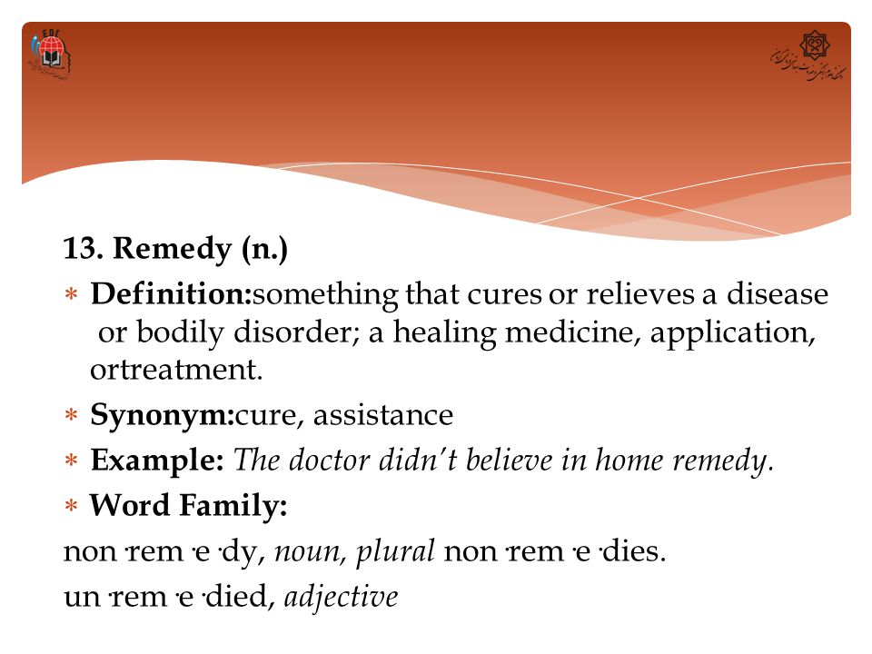 13. Remedy (n.) Definition:something that cures or relieves a disease or bodily disorder; a healing medicine, application, ortreatment.