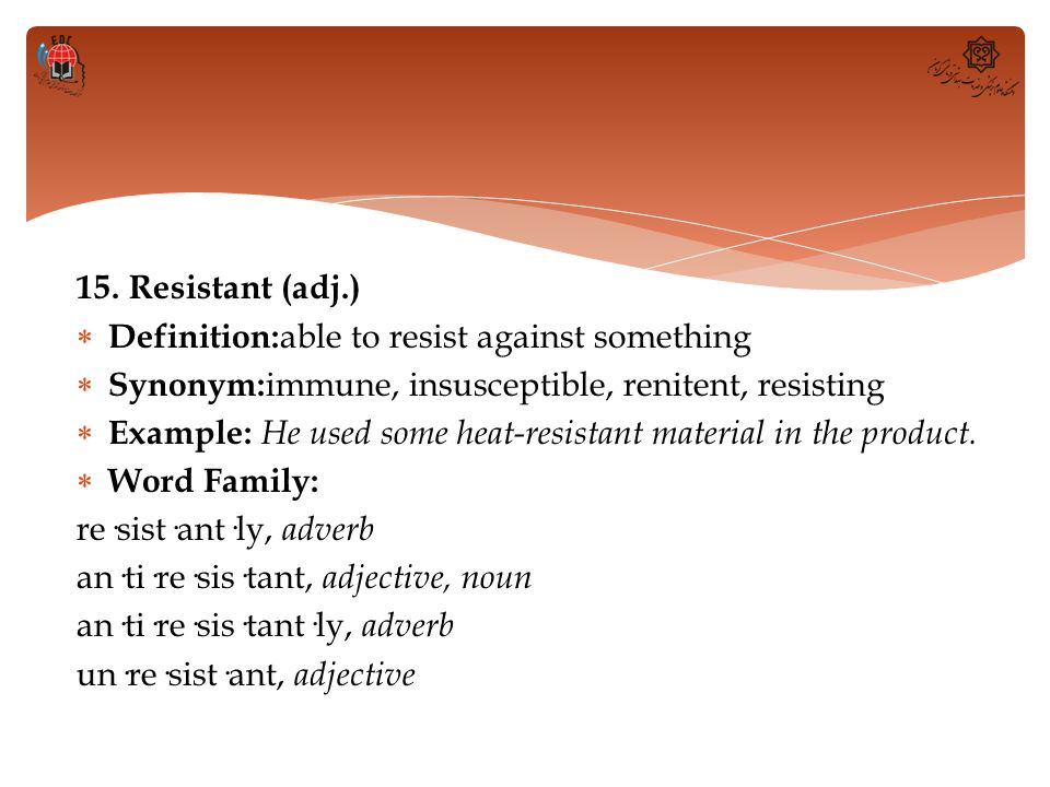 15. Resistant (adj.) Definition:able to resist against something. Synonym:immune, insusceptible, renitent, resisting.