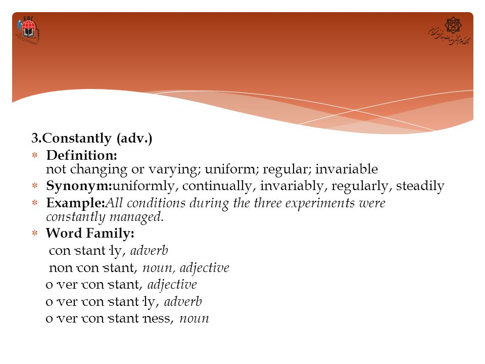 3.Constantly (adv.) Definition: not changing or varying; uniform; regular; invariable.