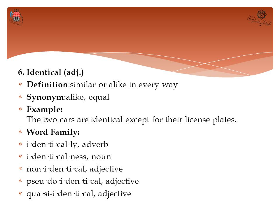 6. Identical (adj.) Definition:similar or alike in every way. Synonym:alike, equal.