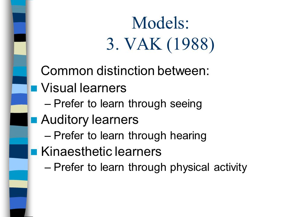 Models: 3. VAK (1988) Common distinction between: Visual learners