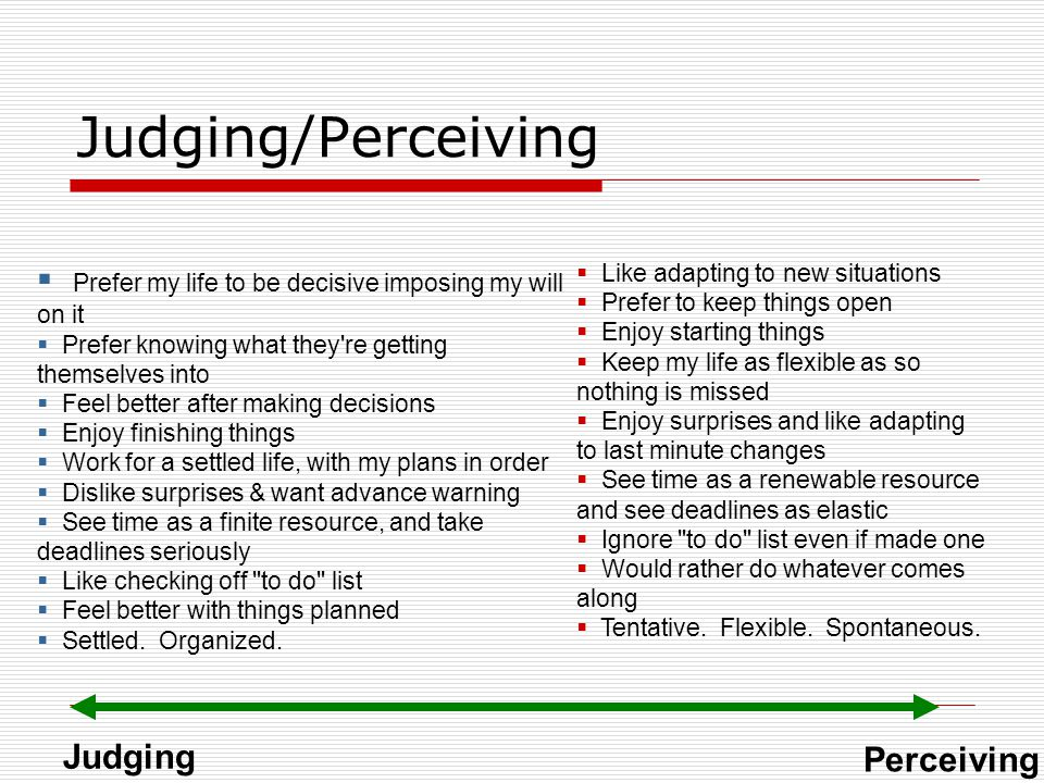 Judging/Perceiving Prefer my life to be decisive imposing my will on it. Prefer knowing what they re getting themselves into.