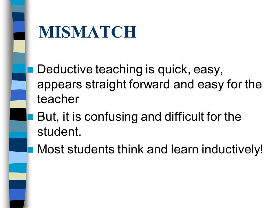 MISMATCH Deductive teaching is quick, easy, appears straight forward and easy for the teacher. But, it is confusing and difficult for the student.