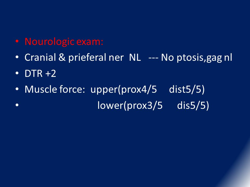 Nourologic exam: Cranial & prieferal ner NL --- No ptosis,gag nl. DTR +2. Muscle force: upper(prox4/5 dist5/5)